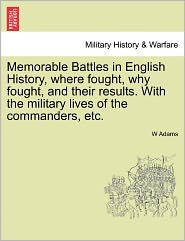 Memorable Battles In English History, Where Fought, Why Fought, And Their Results. With The Military Lives Of The Commanders, Etc. - W Adams