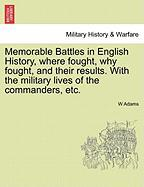 Memorable Battles in English History, Where Fought, Why Fought, and Their Results. with the Military Lives of the Commanders, Etc.