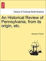 An Historical Review of Pennsylvania, from its origin, etc. - Franklin, Benjamin