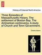 Three Episodes of Massachusetts History. the Settlement of Boston Bay. the Antinomian Controversy. a Study of Church and Town Government.
