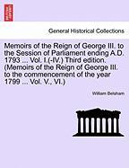 Memoirs of the Reign of George III. to the Session of Parliament Ending A.D. 1793 ... Vol. I.(-IV.) Third Edition. (Memoirs of the Reign of George III