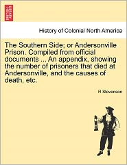 The Southern Side; Or Andersonville Prison. Compiled From Official Documents. An Appendix, Showing The Number Of Prisoners That Died At Andersonville, And The Causes Of Death, Etc. - R Stevenson