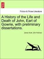 A History of the Life and Death of John, Earl of Gowrie, with preliminary dissertations. - Scott, James Ruthven, John