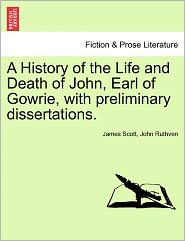 A History Of The Life And Death Of John, Earl Of Gowrie, With Preliminary Dissertations. - James Scott, John Ruthven