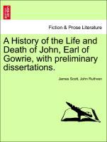 A History of the Life and Death of John, Earl of Gowrie, with preliminary dissertations. als Taschenbuch von James Scott, John Ruthven