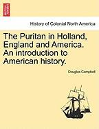 The Puritan in Holland, England and America. an Introduction to American History.