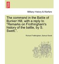 The Command in the Battle of Bunker Hill, with a Reply to Remarks on Frothingham's History of the Battle, by S. Swett.. - Richard Frothingham