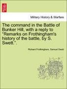 Frothingham, Richard;Swett, Samuel: The command in the Battle of Bunker Hill, with a reply to Remarks on Frothingham´s history of the battle, by S. Swett..