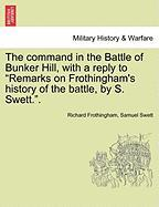 "The Command in the Battle of Bunker Hill, with a Reply to ""Remarks on Frothingham's History of the Battle, by S. Swett.."""
