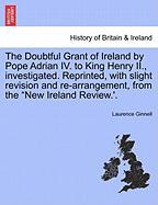 "The Doubtful Grant of Ireland by Pope Adrian IV. to King Henry II., Investigated. Reprinted, with Slight Revision and Re-Arrangement, from the ""New Ir"