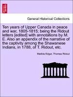Ten years of Upper Canada in peace and war, 1805-1815 being the Ridout letters [edited] with annotations by M. E. Also an appendix of the narrative of the captivity among the Shawanese Indians, in 1788, of T. Ridout, etc. - Edgar, Matilda Ridout, Thomas