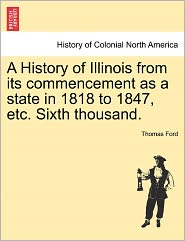 A History Of Illinois From Its Commencement As A State In 1818 To 1847, Etc. Sixth Thousand. - Thomas Ford