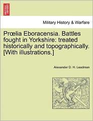 Pr Lia Eboracensia. Battles Fought In Yorkshire - Alexander D. H. Leadman