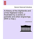 A History of the Highlands and of the Highland Clans ... Illustrated by a Series of Portraits and Other Engravings. [With a Map.] - James Browne