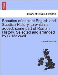 Beauties Of Ancient English And Scottish History, To Which Is Added, Some Part Of Roman History. Selected And Arranged By C. Maxwell. - Caroline Maxwell
