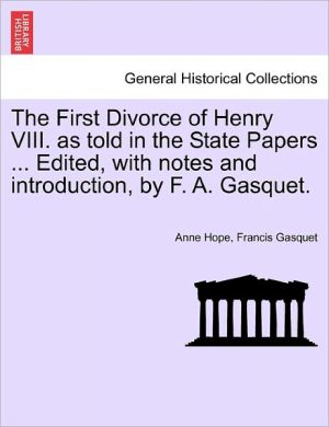The First Divorce Of Henry Viii. As Told In The State Papers. Edited, With Notes And Introduction, By F.A. Gasquet.
