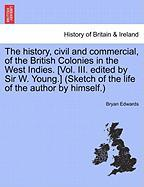 The History, Civil and Commercial, of the British Colonies in the West Indies. [Vol. III. Edited by Sir W. Young.] (Sketch of the Life of the Author b