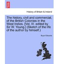 The History, Civil and Commercial, of the British Colonies in the West Indies. [Vol. III. Edited by Sir W. Young.] (Sketch of the Life of the Author by Himself.) - Bryan Edwards