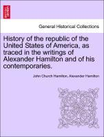 History of the republic of the United States of America, as traced in the writings of Alexander Hamilton and of his contemporaries. Volume II. als...
