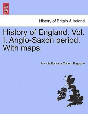 History of England. Vol. I. Anglo-Saxon period. With maps. als Taschenbuch von Francis Ephraim Cohen. Palgrave - British Library, Historical Print Editions