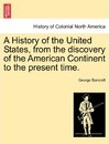 A History of the United States, from the Discovery of the American Continent to the Present Time. - George Bancroft