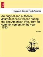 An original and authentic Journal of occurrences during the late American War, from its commencement to the year 1783. - Lamb, R