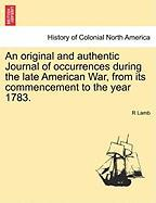 An Original and Authentic Journal of Occurrences During the Late American War, from Its Commencement to the Year 1783.