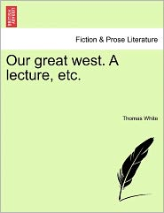 Our Great West. A Lecture, Etc. - Thomas White