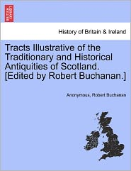 Tracts Illustrative of the Traditionary and Historical Antiquities of Scotland. [Edited by Robert Buchanan.] - Anonymous, Robert Buchanan