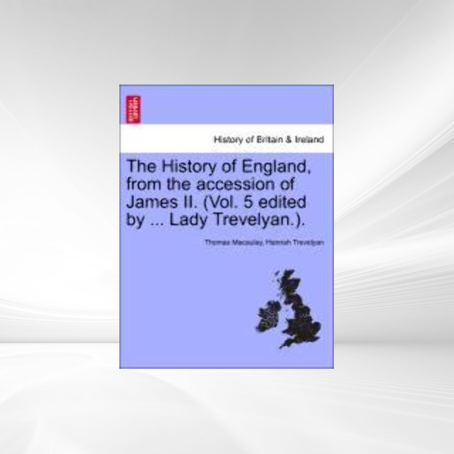 The History of England, from the accession of James II. (Vol. 5 edited by ... Lady Trevelyan.). als Taschenbuch von Thomas Macaulay, Hannah Trevelyan - British Library, Historical Print Editions