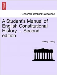 A Student's Manual Of English Constitutional History ... Second Edition. - Dudley Medley