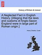 A Neglected Fact in English History. [Alleging That the Laws and Customs of Anglo-Saxon England Were in Large Part of Roman Origin.]