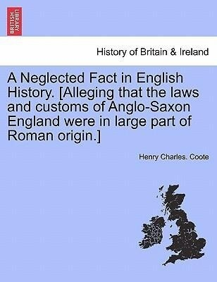 A Neglected Fact in English History. [Alleging that the laws and customs of Anglo-Saxon England were in large part of Roman origin.] als Taschenbu... - British Library, Historical Print Editions
