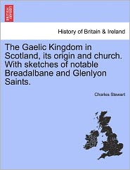 The Gaelic Kingdom In Scotland, Its Origin And Church. With Sketches Of Notable Breadalbane And Glenlyon Saints. - Charles Stewart