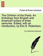The Children of the Poets. an Anthology from English and American Writers of Three Centuries. Edited, with an Introduction, by Eric S. Robertson.