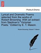 "Lyrical and Dramatic Poems Selected from the Works of Robert Browning. with an Extract from Stedman's ""Victorian Poets."" Edited by E. T. Mason."