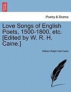 Love Songs of English Poets, 1500-1800, Etc. [Edited by W. R. H. Caine.]