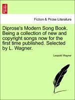 Diprose's Modern Song Book. Being a collection of new and copyright songs now for the first time published. Selected by L. Wagner. - Wagner, Leopold