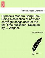 Diprose's Modern Song Book. Being a Collection of New and Copyright Songs Now for the First Time Published. Selected by L. Wagner.
