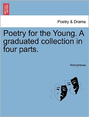 Poetry for the Young. A graduated collection in four parts.