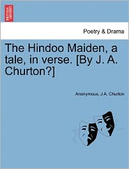 The Hindoo Maiden, a tale, in verse. [By J. A. Churton?] - Anonymous, J A. Churton