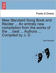 New Standard Song Book And Reciter ... An Entirely New Compilation From The Works Of The ... Best ... Authors ... Compiled By J. D. - John Diprose