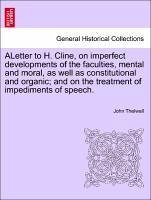 ALetter to H. Cline, on imperfect developments of the faculties, mental and moral, as well as constitutional and organic and on the treatment of impediments of speech. - Thelwall, John