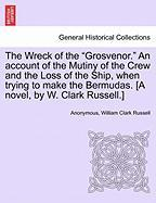 """The Wreck of the """"Grosvenor."""" an Account of the Mutiny of the Crew and the Loss of the Ship, When Trying to Make the Bermudas. [A Novel, by W. Clark R"""