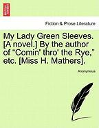 """My Lady Green Sleeves. [A Novel.] by the Author of """"Comin' Thro' the Rye,"""" Etc. [Miss H. Mathers]."""
