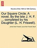 Our Square Circle. a Novel. by the Late J. H. F. ... Completed by His Daughter (L. H. Friswell).