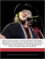 Rock N'Roll Guide to VH1's Behind the Music: Biography Episodes, featuring Goo Goo Dolls, Badfinger, The Bangles, Pat Benatar, Tom Petty, Pink Floyd, The Monkees, Alanis Morissette, Willie Nelson, and Leif Garrett - Robert Dobbie