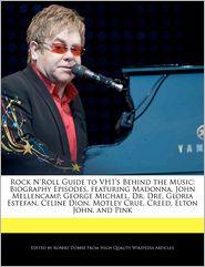 Rock N'Roll Guide to VH1's Behind the Music: Biography Episodes, featuring Madonna, John Mellencamp, George Michael, Dr. Dre, Gloria Estefan, Celine Dion, Motley Crue, Creed, Elton John, and Pink - Robert Dobbie