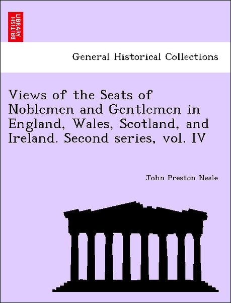 Views of the Seats of Noblemen and Gentlemen in England, Wales, Scotland, and Ireland. Second series, vol. IV als Taschenbuch von John Preston Neale - British Library, Historical Print Editions