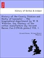 History of the County Palatine and Duchy of Lancaster ... The biographical department by W. R. Whatton, Esq. (History of the cotton manufacture [by Edward Baines Jun.]) [With plates.] VOL. I. - Baines, Edward Whatton, William Robert